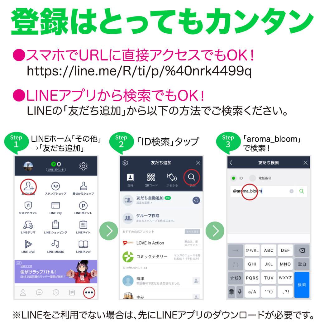 スマートフォンにQRコードアプリが入っていなくても。登録はとってもカンタン URLに直接アクセスでOK! https://www.aromabloom.jp/lineat LINEアプリから検索でもOK! LINEの「友だち追加」から以下の方法でご検索ください。 Step1 LINEホーム「その他」→「友だち追加」 Step2 「ID検索」タップ Step3 「aroma_bloom」で検索! ※LINEをご利用でない場合は、先にLINEアプリのダウンロードが必要です